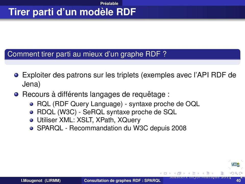langages de requêtage : RQL (RDF Query Language) - syntaxe proche de OQL RDQL (W3C) - SeRQL syntaxe