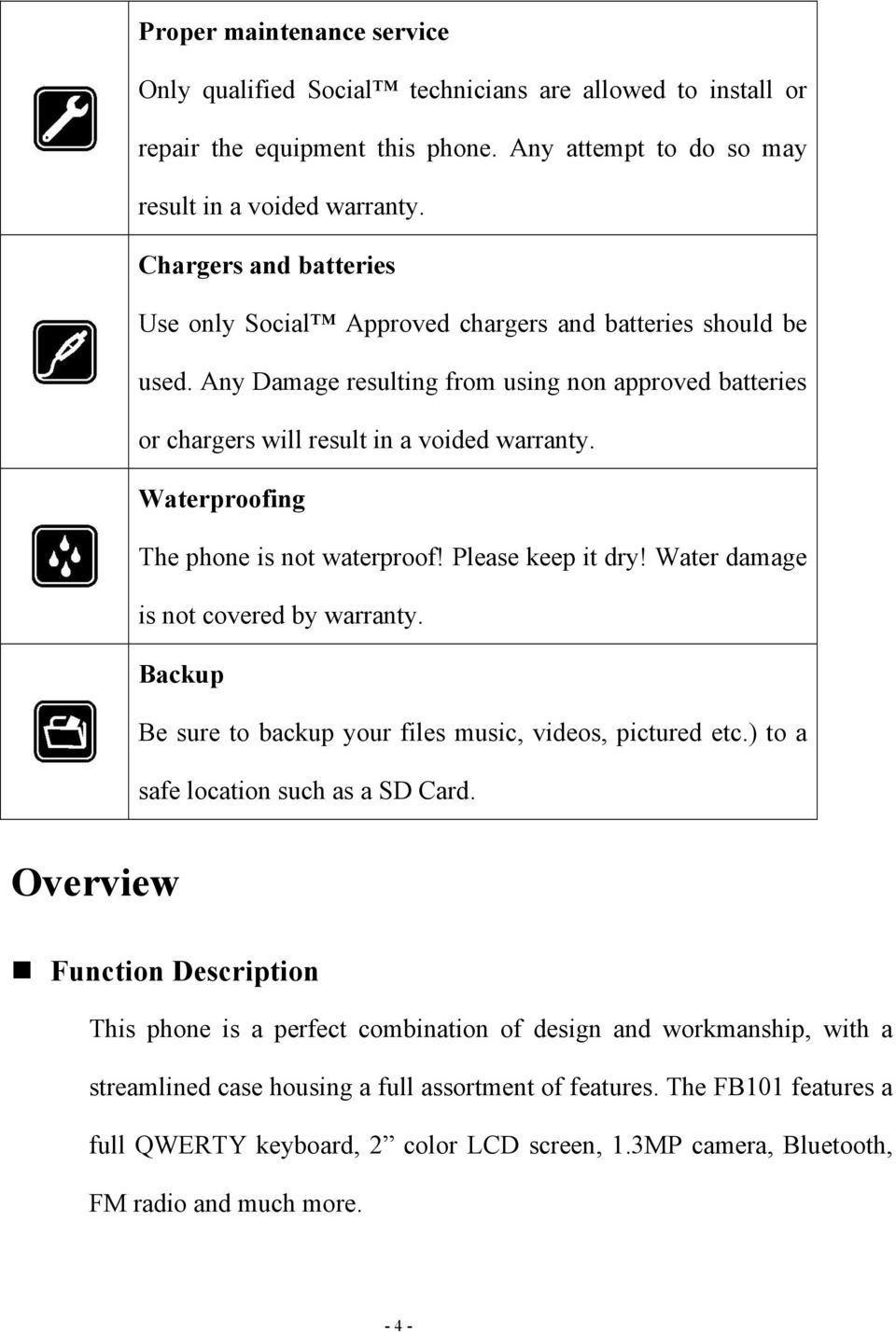 Waterproofing The phone is not waterproof! Please keep it dry! Water damage is not covered by warranty. Backup Be sure to backup your files music, videos, pictured etc.