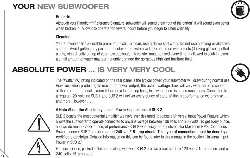 Do not use a strong or abrasive cleaner. Avoid getting any part of the subwoofer system wet. Do not place wet objects (drinking glasses, potted plants, etc.) directly on top of your new subwoofer.
