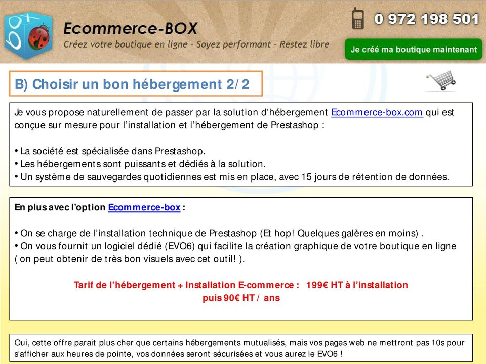 Un système de sauvegardes quotidiennes est mis en place, avec 15 jours de rétention de données. En plus avec l option Ecommerce-box : On se charge de l installation technique de Prestashop (Et hop!