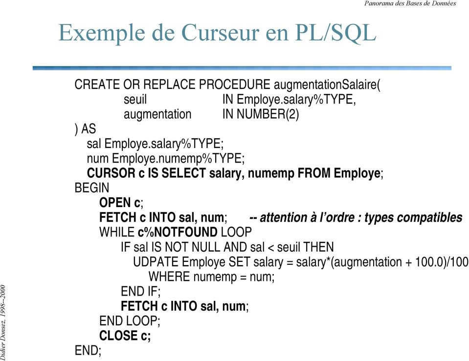 numemp%TYPE; CURSOR c IS SELECT salary, numemp FROM Employe; BEGIN OPEN c; FETCH c INTO sal, num; -- attention à l ordre : types