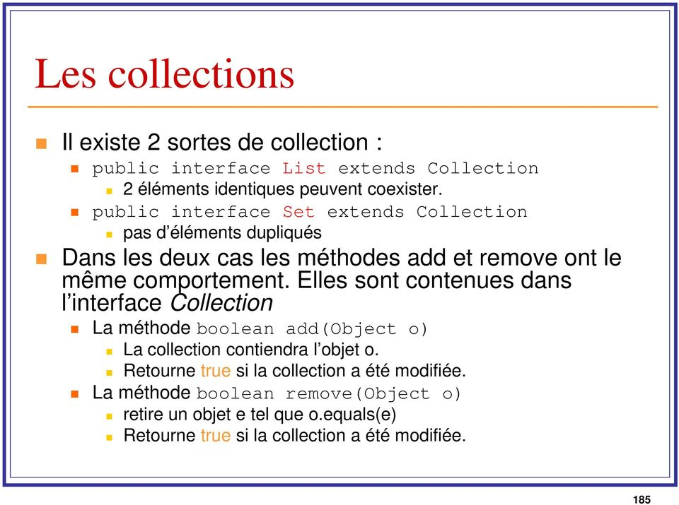 Elles sont contenues dans l interface Collection La méthodeboolean add(object o) La collection contiendra l objet o.
