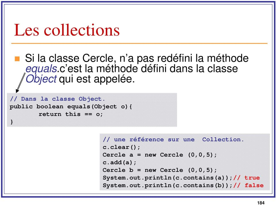 public boolean equals(object o){ return this == o; } // une référence sur une Collection. c.