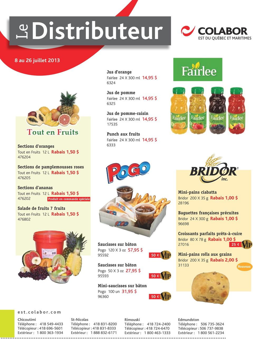 Fruits 12 L Rabais 1,50 $ 476202 Salade de fruits 7 fruits Tout en Fruits 12 L Rabais 1,50 $ 476802 Mini-pains ciabatta Bridor 200 X 35 g Rabais 1,00 $ 28196 K : 100% R: 212 - G: 158 - B : 15