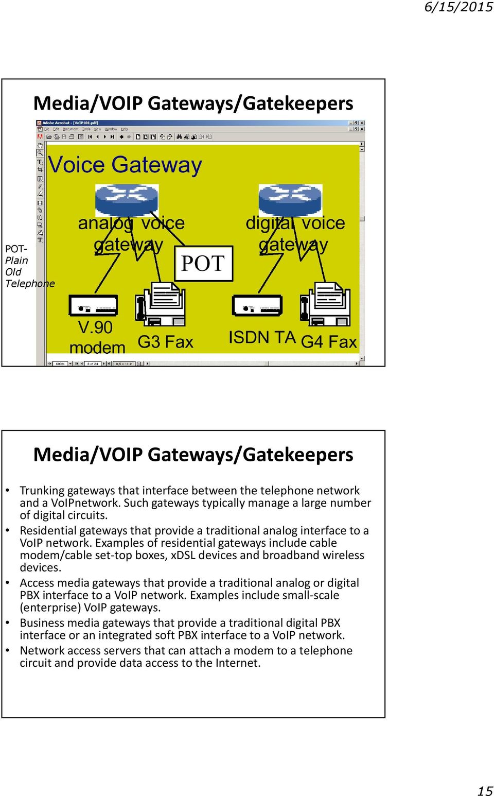 Examples of residential gateways include cable modem/cable set-top boxes, xdsl devices and broadband wireless devices.