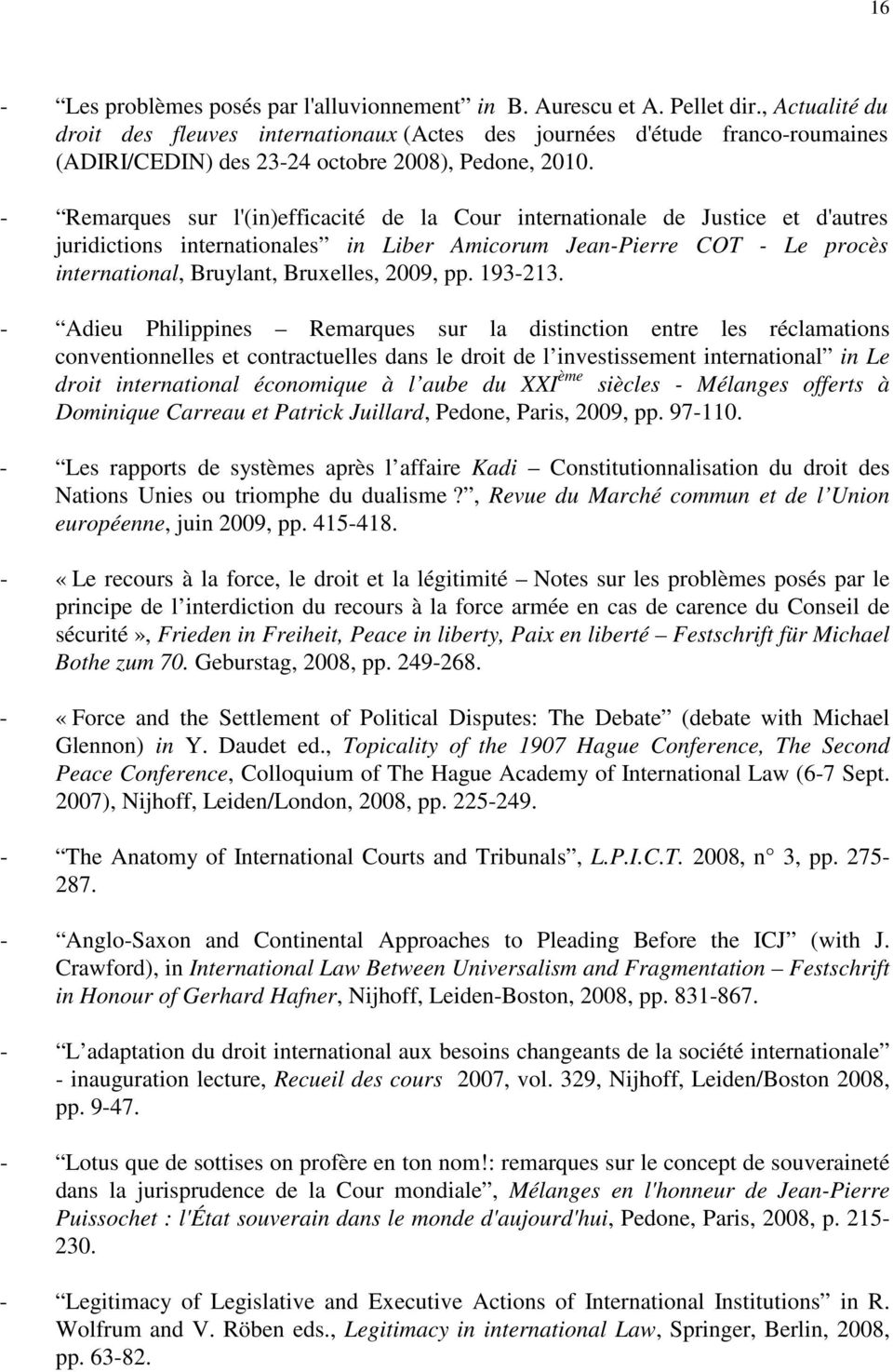 - Remarques sur l'(in)efficacité de la Cour internationale de Justice et d'autres juridictions internationales in Liber Amicorum Jean-Pierre COT - Le procès international, Bruylant, Bruxelles, 2009,