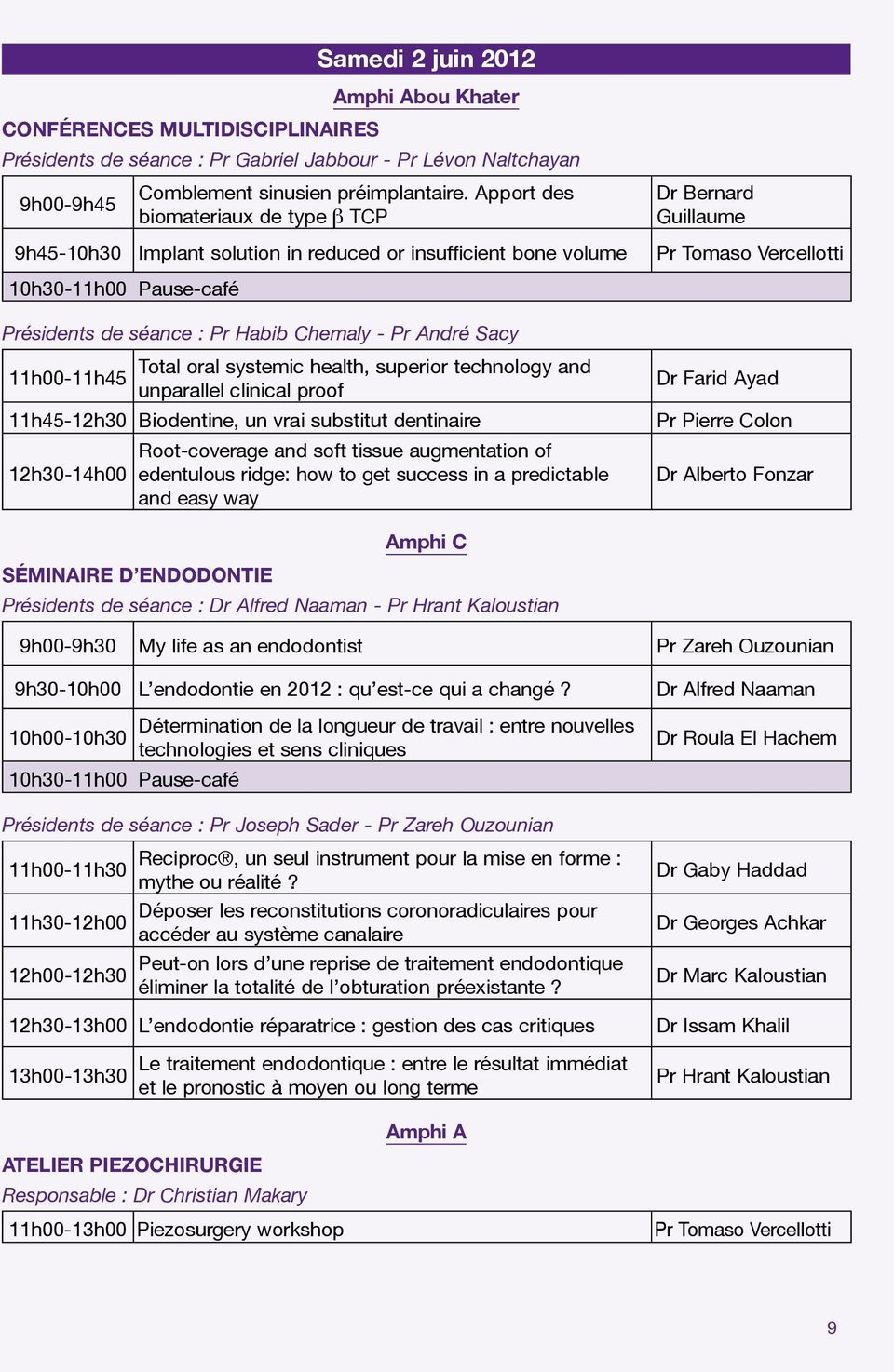séance : Pr Habib Chemaly - Pr André Sacy Total oral systemic health, superior technology and 11h00-11h45 unparallel clinical proof 11h45-12h30 Biodentine, un vrai substitut dentinaire Root-coverage