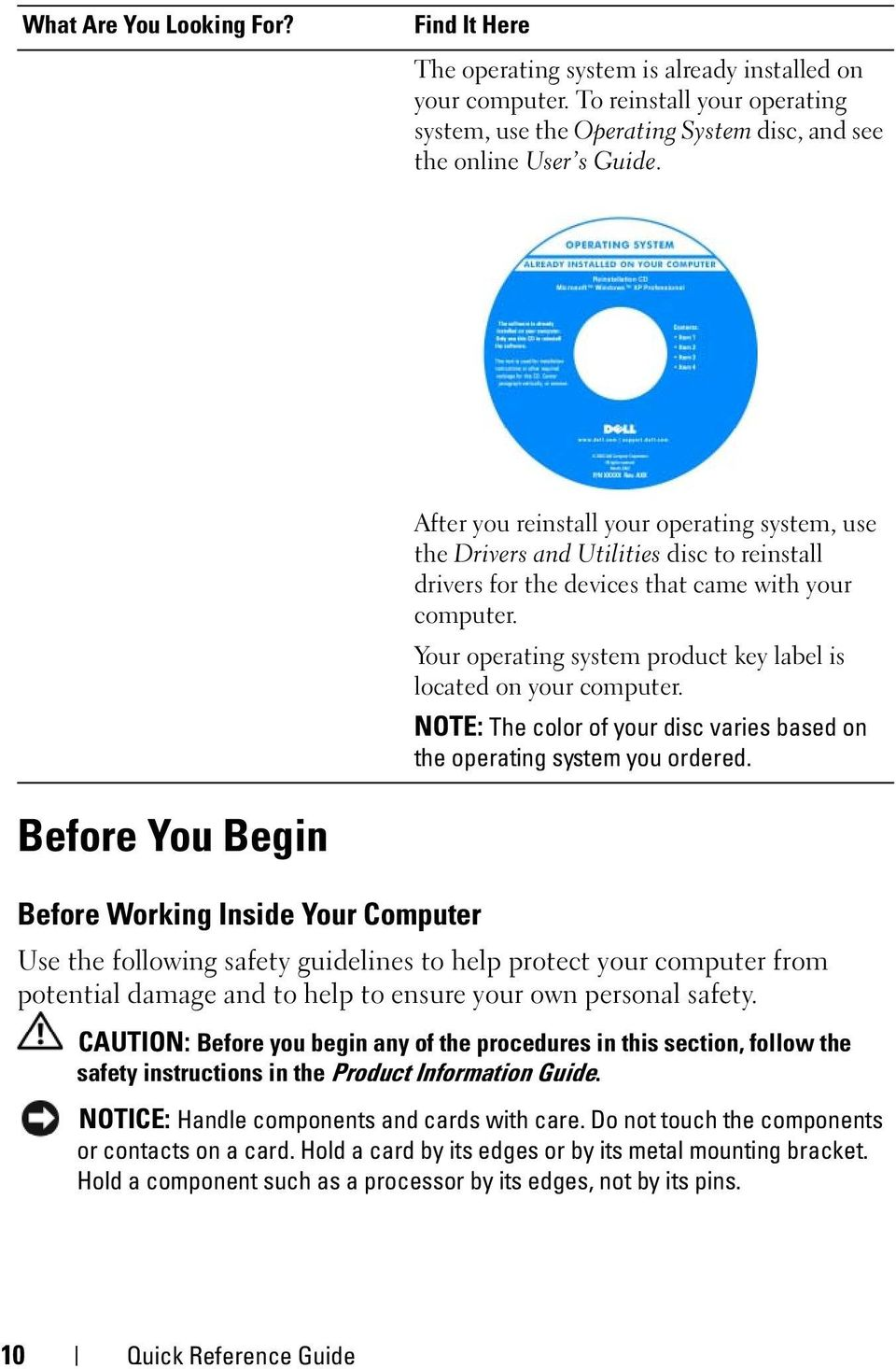 Your operating system product key label is located on your computer. NOTE: The color of your disc varies based on the operating system you ordered.