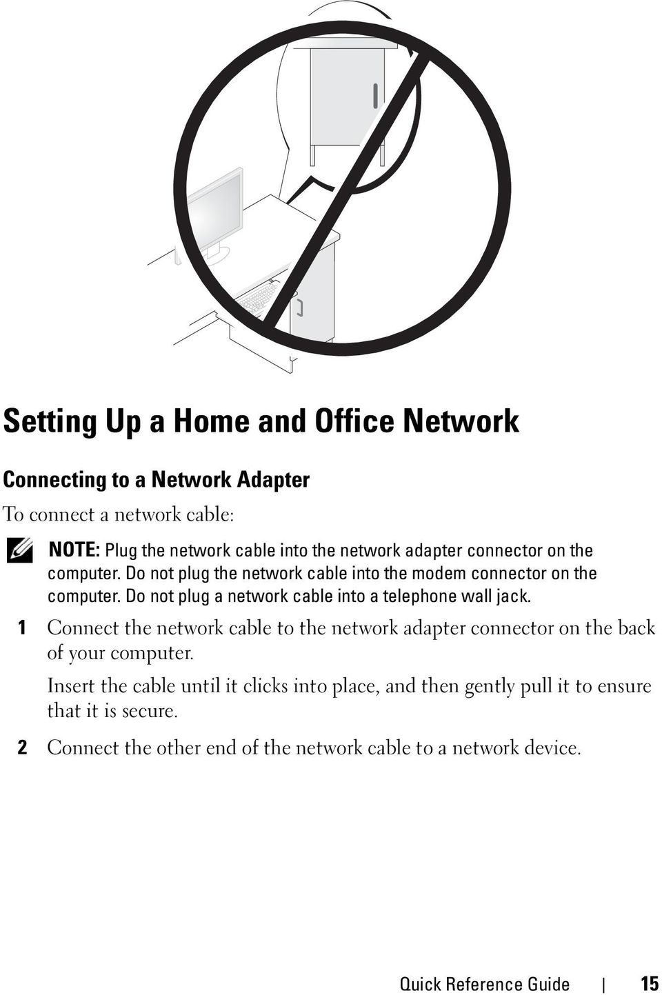 Do not plug a network cable into a telephone wall jack. 1 Connect the network cable to the network adapter connector on the back of your computer.