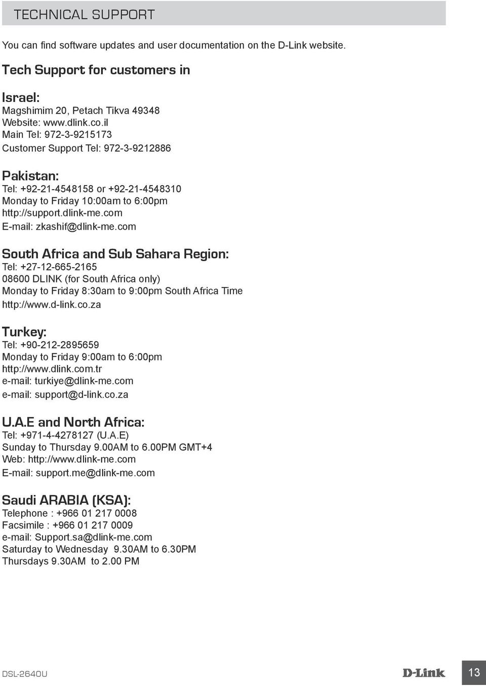 com South Africa and Sub Sahara Region: Tel: +27-12-665-2165 08600 DLINK (for South Africa only) Monday to Friday 8:30am to 9:00pm South Africa Time http://www.d-link.co.za Turkey: Tel: +90-212-2895659 Monday to Friday 9:00am to 6:00pm http://www.