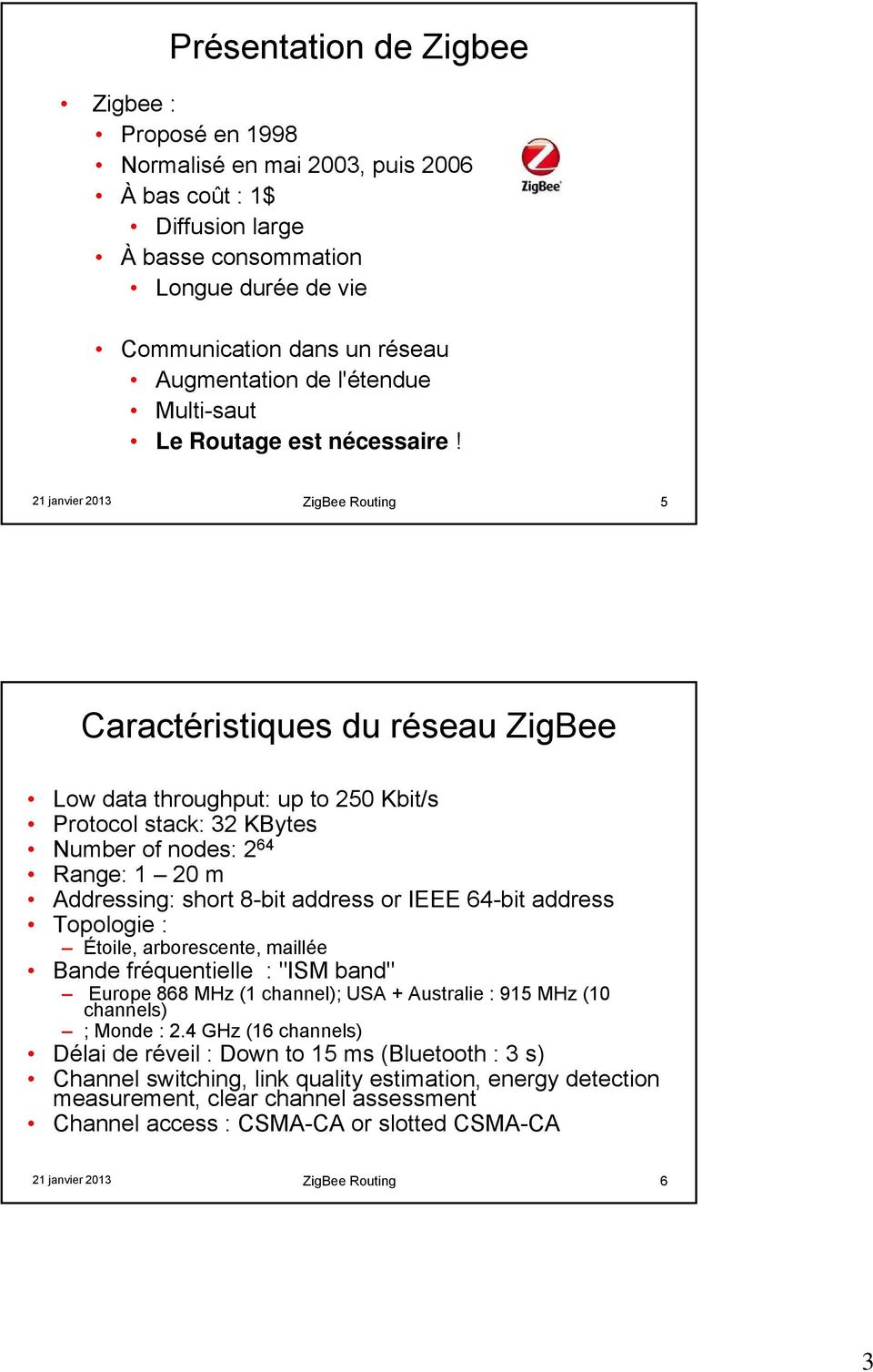 21 janvier 2013 ZigBee Routing 5 Caractéristiques du réseau ZigBee Low data throughput: up to 250 Kbit/s Protocol stack: 32 KBytes Number of nodes: 2 64 Range: 1 20 m Addressing: short 8-bit address