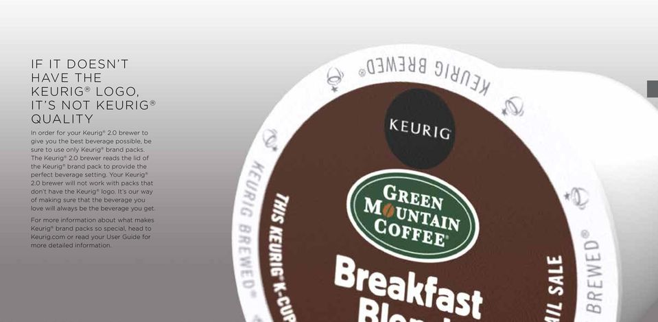 0 brewer reads the lid of the Keurig brand pack to provide the perfect beverage setting. Your Keurig 2.