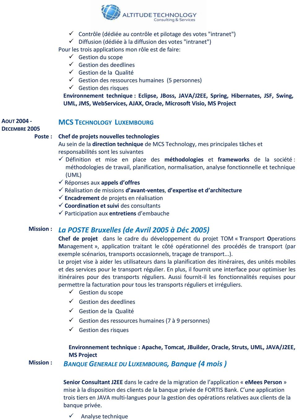 WebServices, AJAX, Oracle, Microsoft Visio, MS Project AOUT 2004 - DECEMBRE 2005 MCS TECHNOLOGY LUXEMBOURG Chef de projets nouvelles technologies Au sein de la direction technique de MCS Technology,