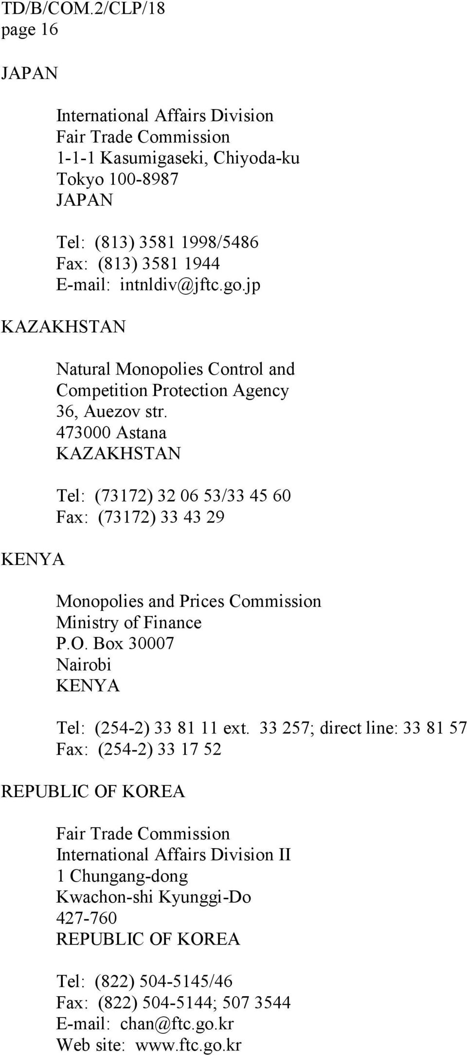 473000 Astana KAZAKHSTAN Tel: (73172) 32 06 53/33 45 60 Fax: (73172) 33 43 29 Monopolies and Prices Commission Ministry of Finance P.O. Box 30007 Nairobi KENYA Tel: (254-2) 33 81 11 ext.