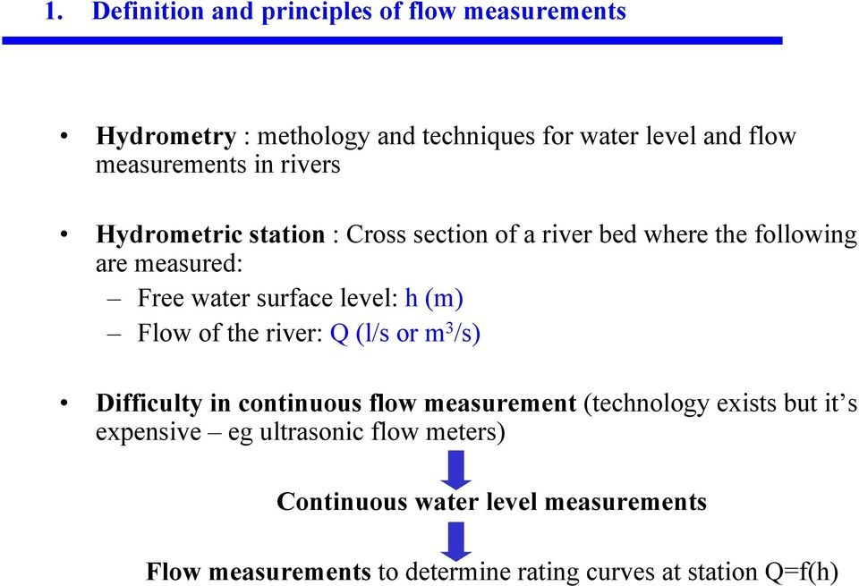 surface level: h (m) Flow of the river: Q (l/s or m 3 /s) Difficulty in continuous flow measurement (technology exists but