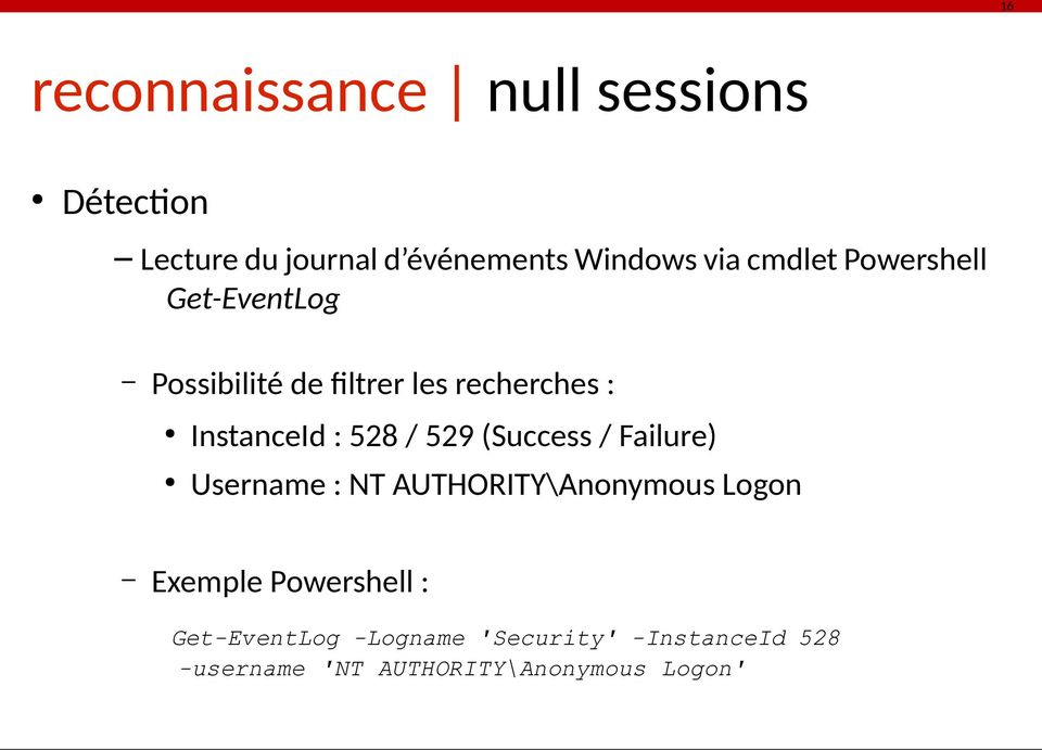 / 529 (Success / Failure) Username : NT AUTHORITY\Anonymous Logon Exemple Powershell :