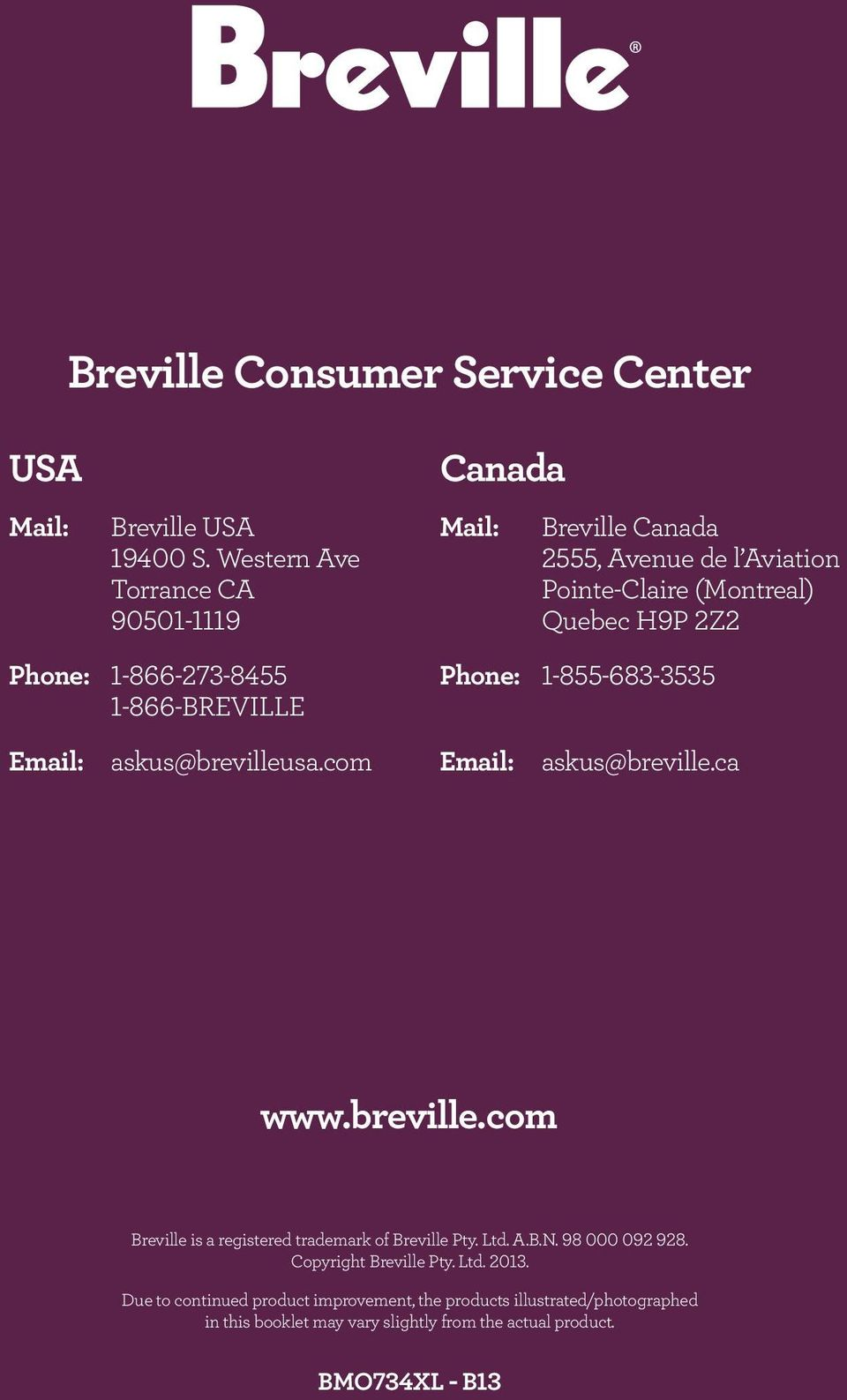 1-866-273-8455 1-866-BREVILLE Phone: 1-855-683-3535 Email: askus@brevilleusa.com Email: askus@breville.ca www.breville.com Breville is a registered trademark of Breville Pty.