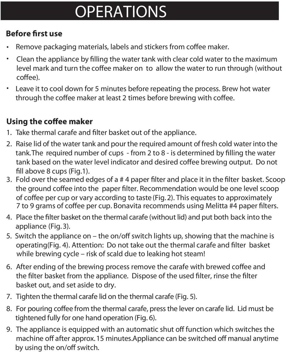 Leave it to cool down for 5 minutes before repeating the process. Brew hot water through the coffee maker at least 2 times before brewing with coffee. Using the coffee maker 1.