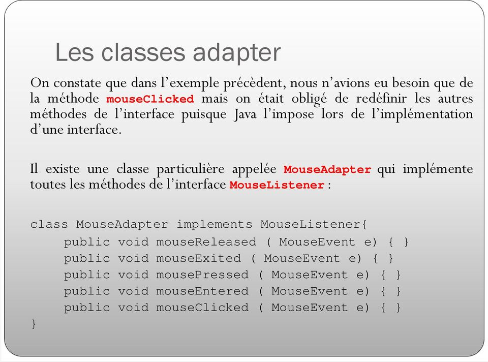 Il existe une classe particulière appelée MouseAdapter qui implémente toutes les méthodes de l interface MouseListener: class MouseAdapter implements
