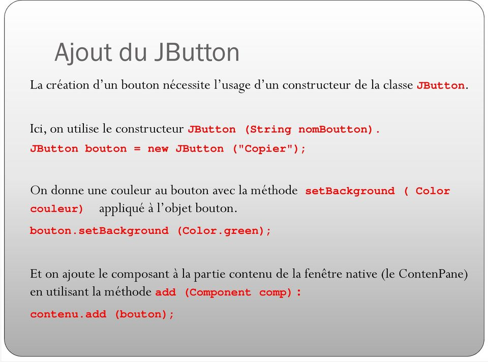 "JButton bouton = new JButton (""Copier""); On donne une couleur au bouton avec la méthode setbackground ( Color couleur)"