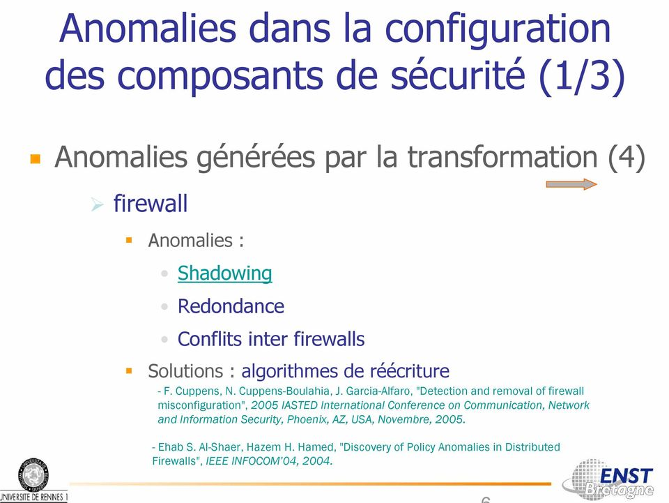"Garcia-Alfaro, ""Detection and removal of firewall misconfiguration"", 2005 IASTED International Conference on Communication, Network and"