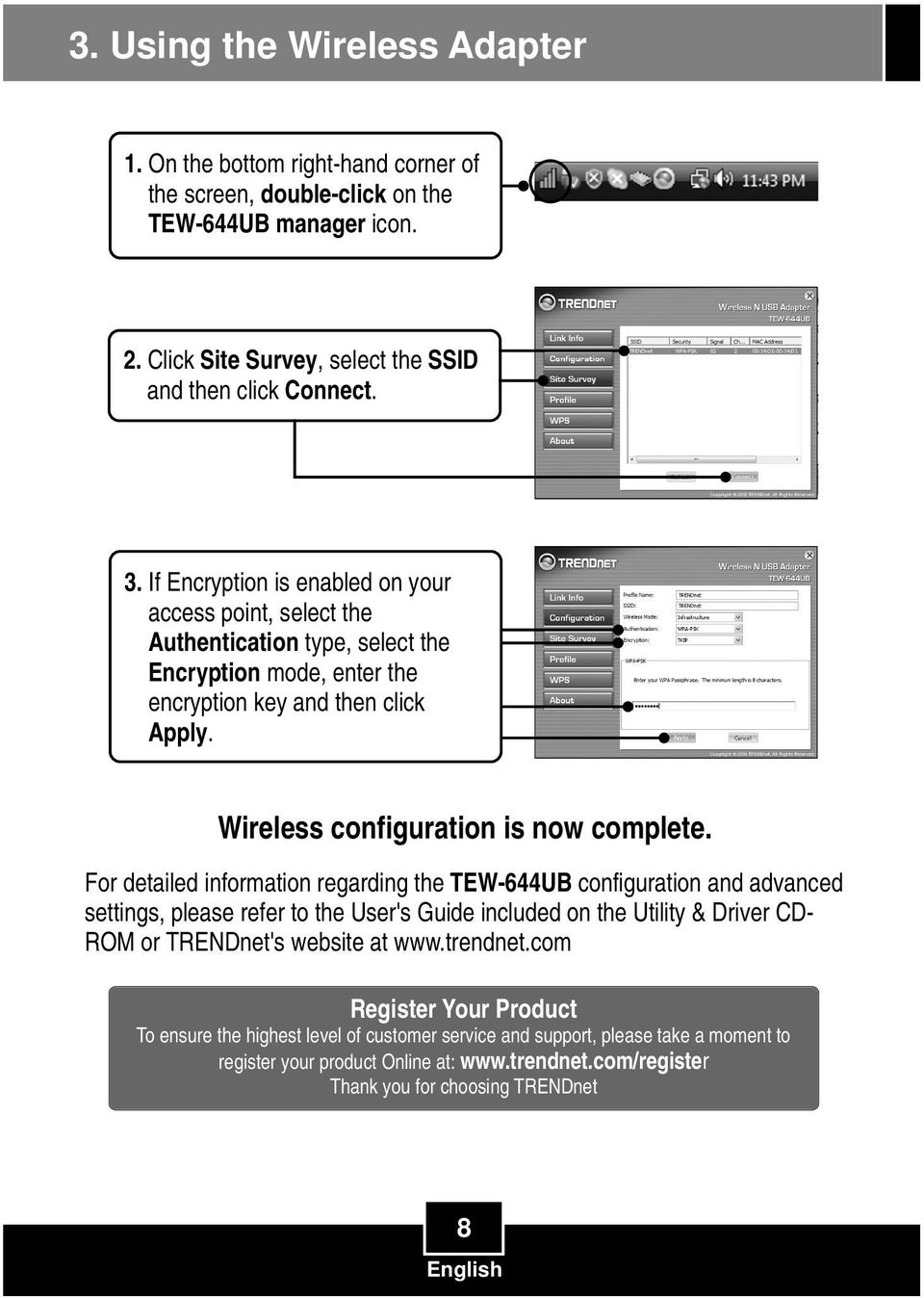 For detailed information regarding the TEW-644UB configuration and advanced settings, please refer to the User's Guide included on the Utility & Driver CD- ROM or TRENDnet's website at www.trendnet.