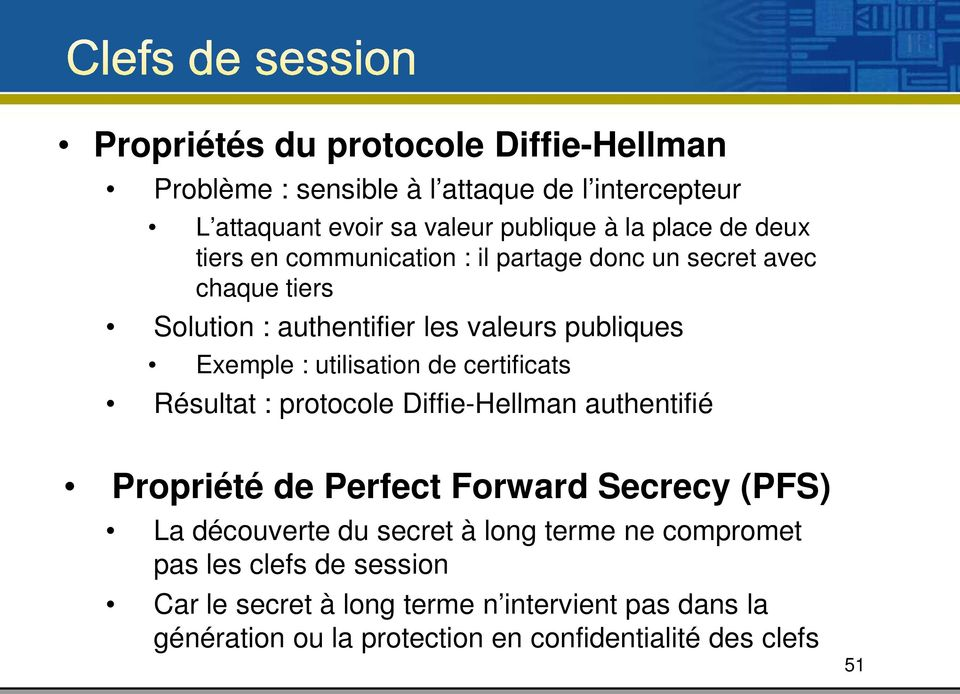 de certificats Résultat : protocole Diffie-Hellman authentifié Propriété de Perfect Forward Secrecy (PFS) La découverte du secret à long terme