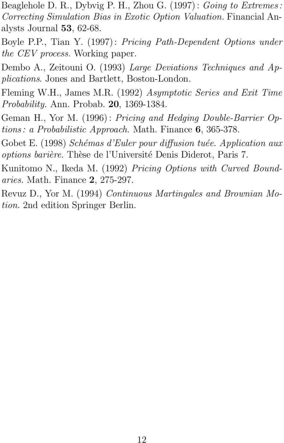 , James M.R. (199) Asymptotic Series and Exit Time Probability. Ann. Probab. 0, 1369-1384. Geman H., Yor M. (1996) : Pricing and Hedging Double-Barrier Options : a Probabilistic Approach. Math.