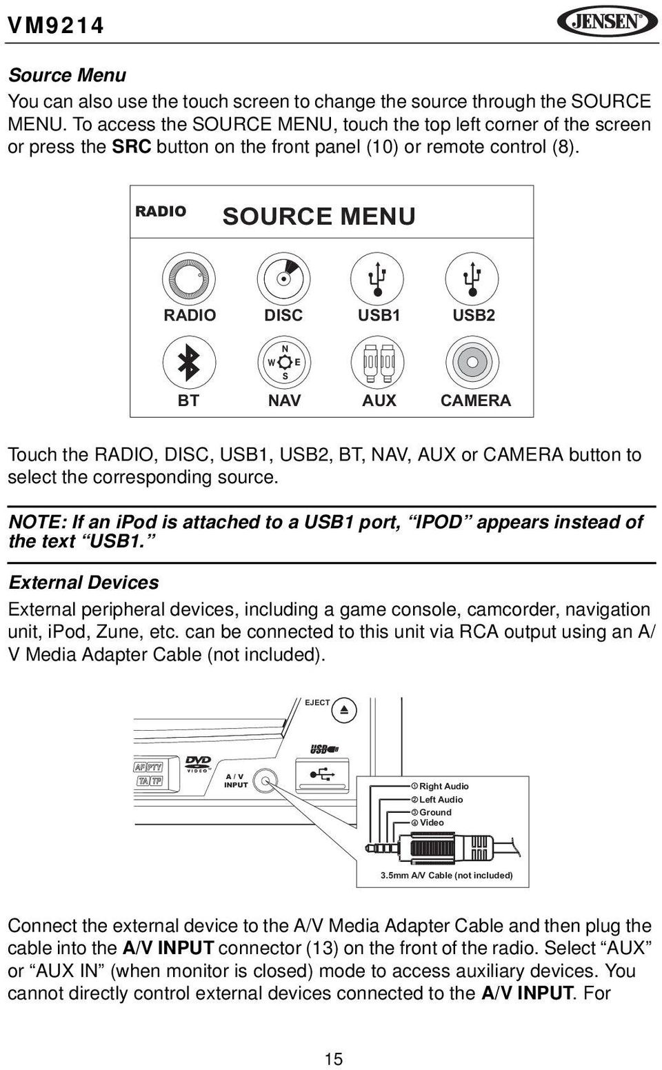RADIO SOURCE MENU RADIO DISC USB1 USB2 N W E S BT NAV AUX CAMERA Touch the RADIO, DISC, USB1, USB2, BT, NAV, AUX or CAMERA button to select the corresponding source.