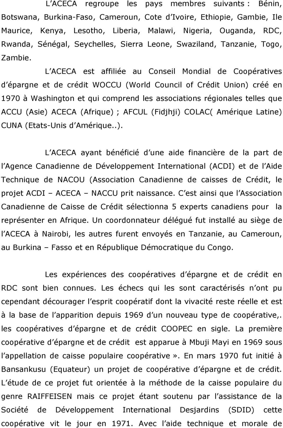 L ACECA est affiliée au Conseil Mondial de Coopératives d épargne et de crédit WOCCU (World Council of Crédit Union) créé en 1970 à Washington et qui comprend les associations régionales telles que