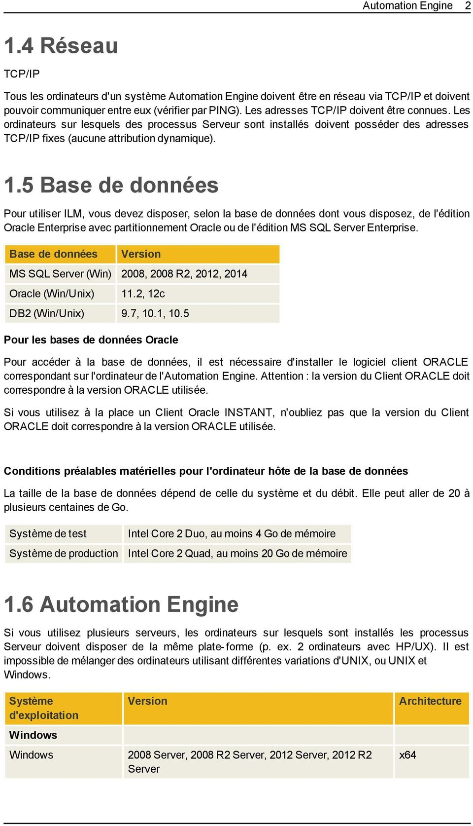 5 Base de données Pour utiliser ILM, vous devez disposer, selon la base de données dont vous disposez, de l'édition Oracle Enterprise avec partitionnement Oracle ou de l'édition MS SQL Server
