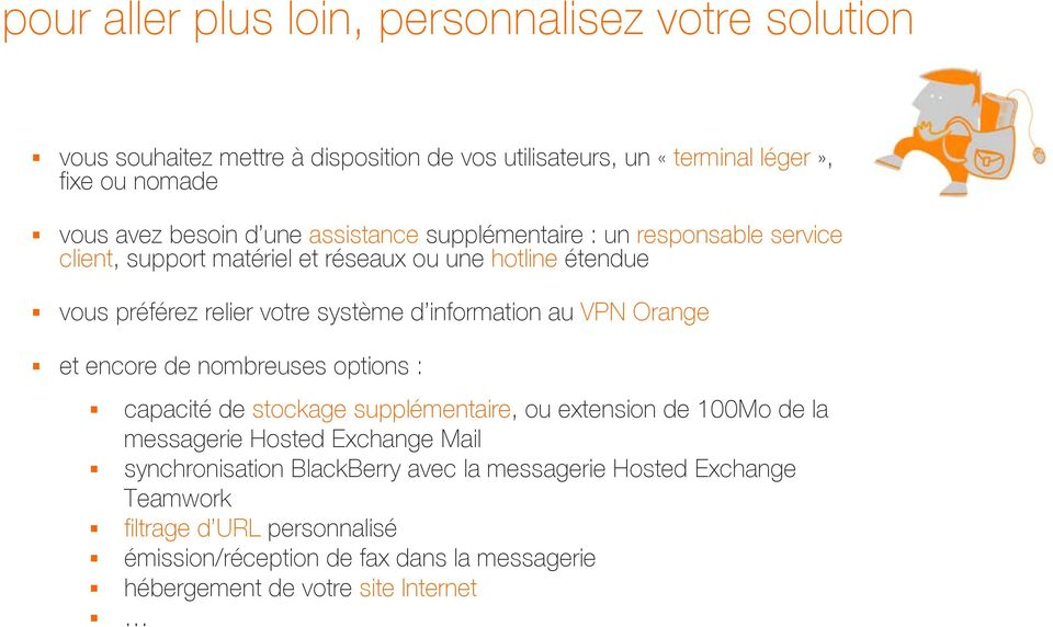 au VPN Orange et encore de nombreuses options : capacité de stockage supplémentaire, ou extension de 100Mo de la messagerie Hosted Exchange Mail synchronisation