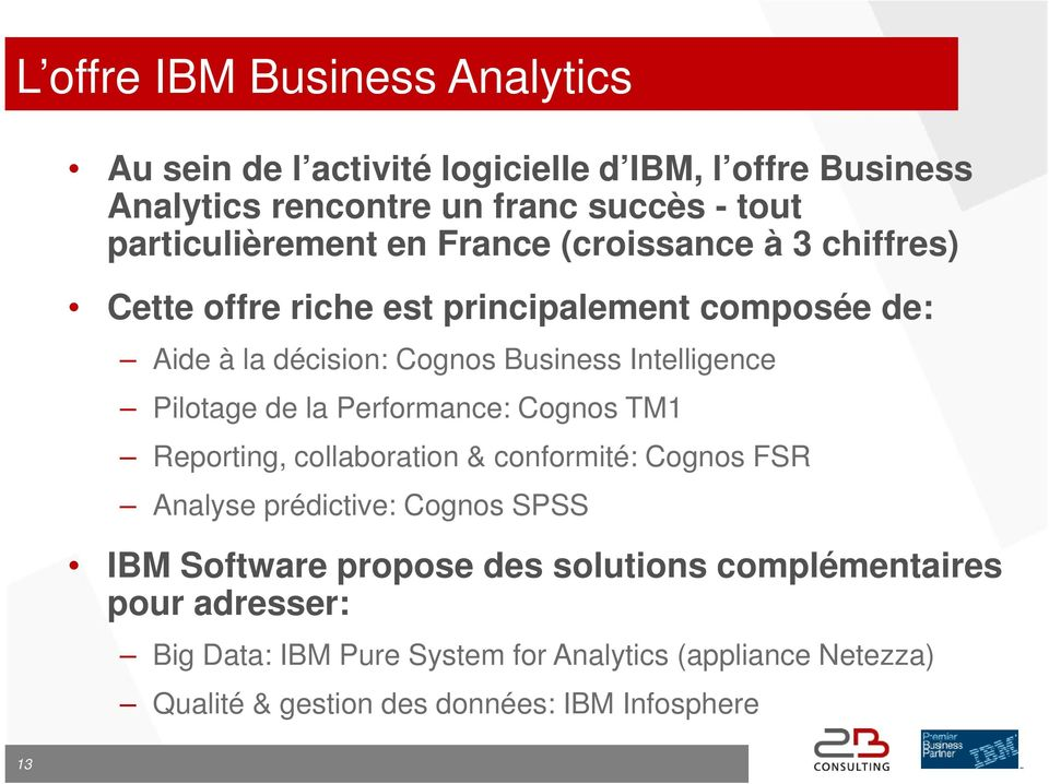 Intelligence Pilotage de la Performance: Cognos TM1 Reporting, collaboration & conformité: Cognos FSR Analyse prédictive: Cognos SPSS IBM