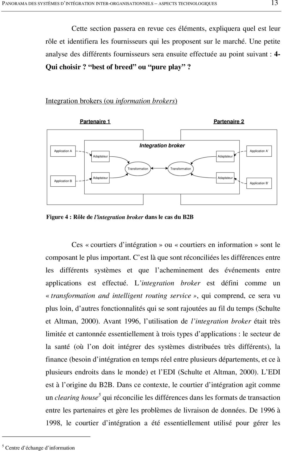 Integration brokers (ou information brokers) Partenaire 1 Partenaire 2 Application A Integration broker Application A Adaptateur Adaptateur Transformation Transformation Application B Adaptateur