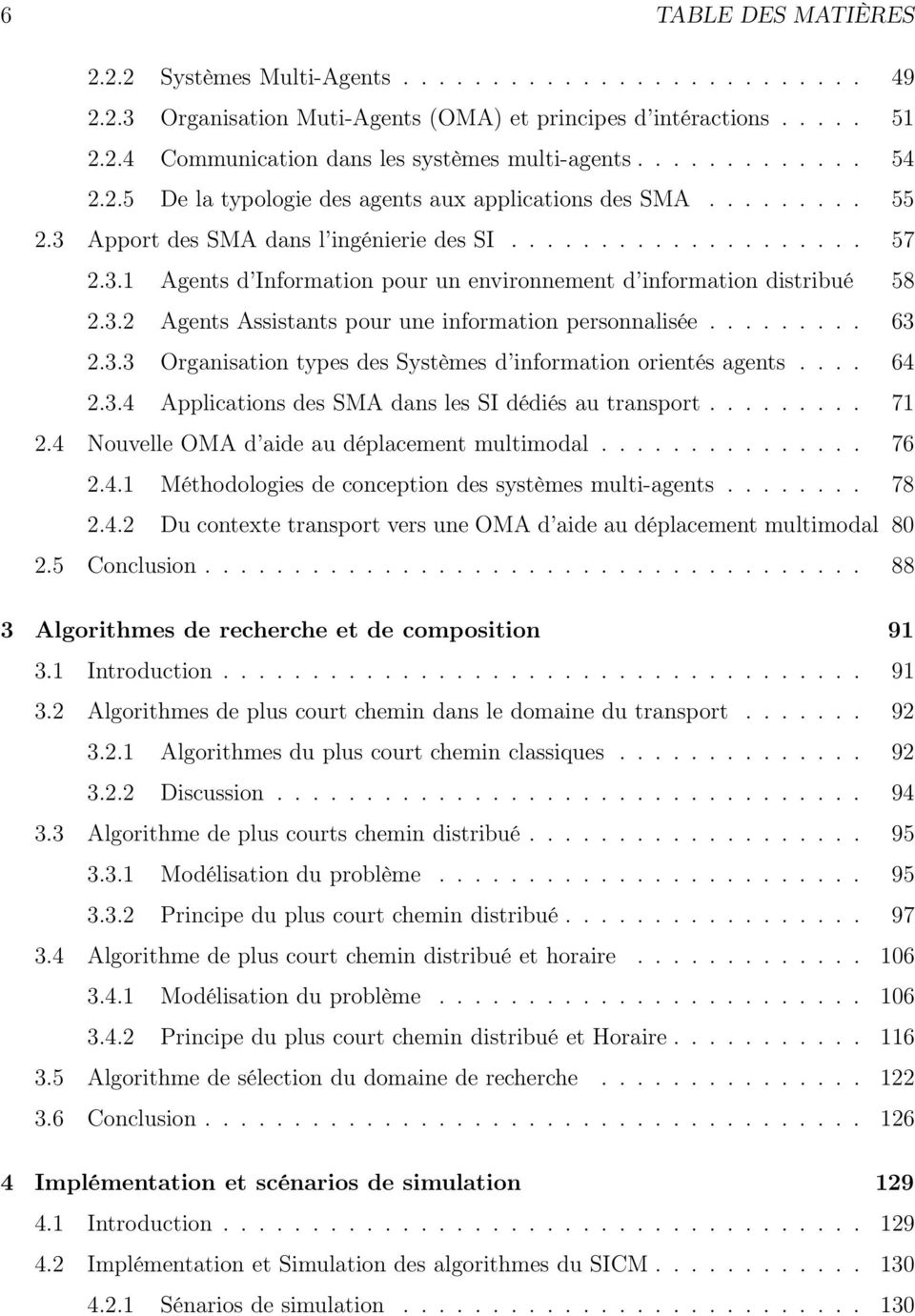 ... 64 2.3.4 ApplicationsdesSMAdanslesSIdédiésautransport... 71 2.4 NouvelleOMAd aideaudéplacementmultimodal... 76 2.4.1 Méthodologiesdeconceptiondessystèmesmulti-agents... 78 2.4.2 Du contexte transport vers une OMA d aide au déplacement multimodal 80 2.