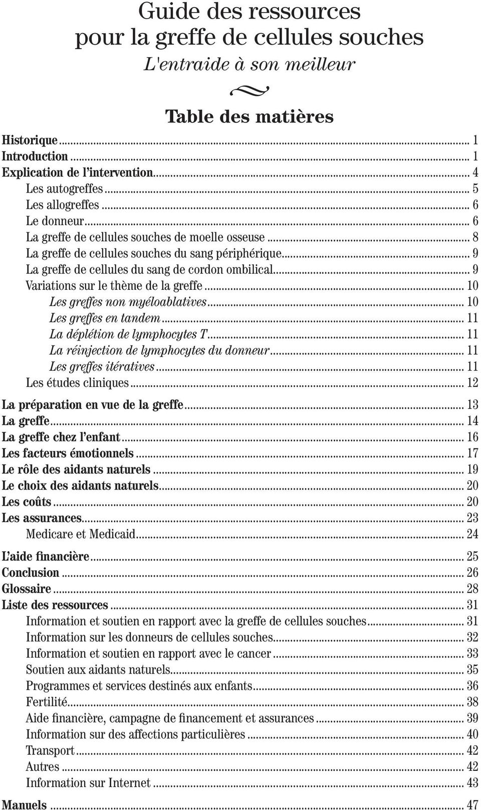 .. 9 Variations sur le thème de la greffe... 10 Les greffes non myéloablatives... 10 Les greffes en tandem... 11 La déplétion de lymphocytes T... 11 La réinjection de lymphocytes du donneur.
