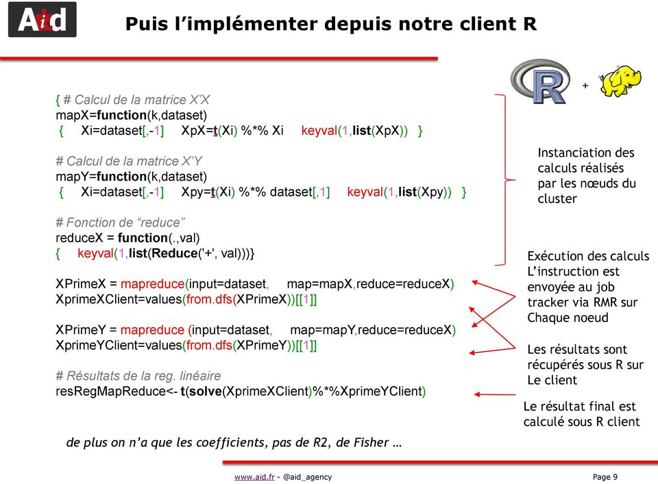 ,val) { keyval(1,list(reduce('+', val)))} XPrimeX = mapreduce(input=dataset, map=mapx,reduce=reducex) XprimeXClient=values(from.