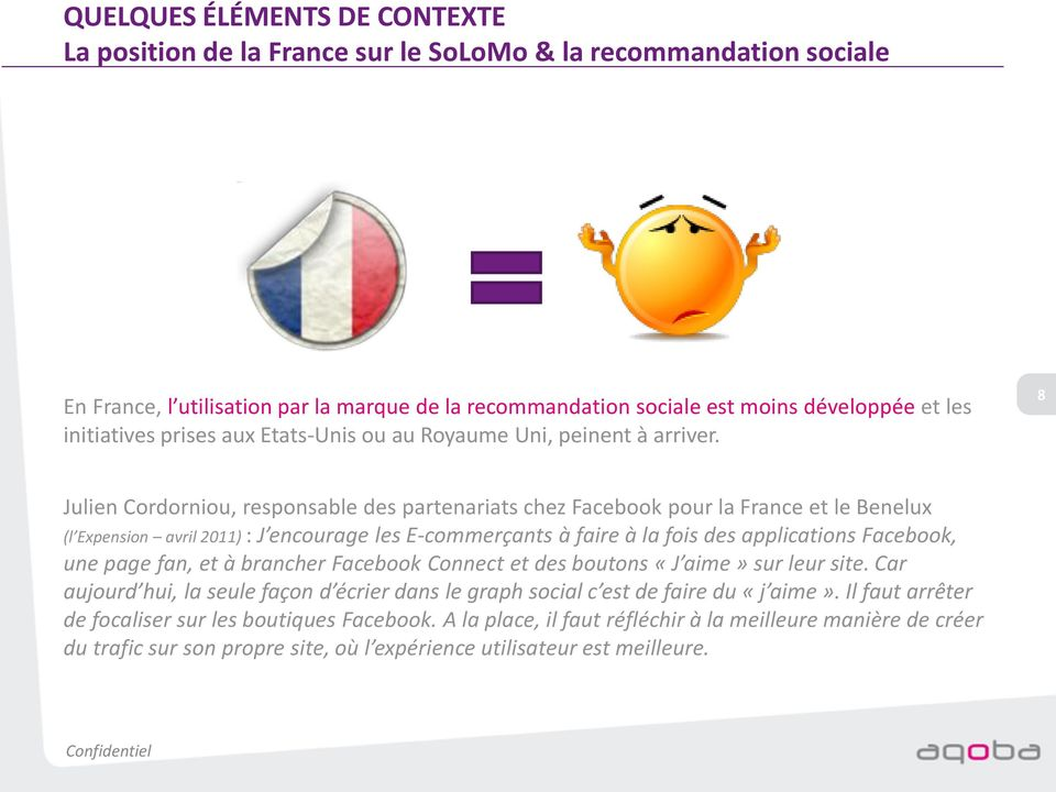 8 Julien Cordorniou, responsable des partenariats chez Facebook pour la France et le Benelux (l Expension avril 2011) : J encourage les E-commerçants à faire à la fois des applications Facebook, une
