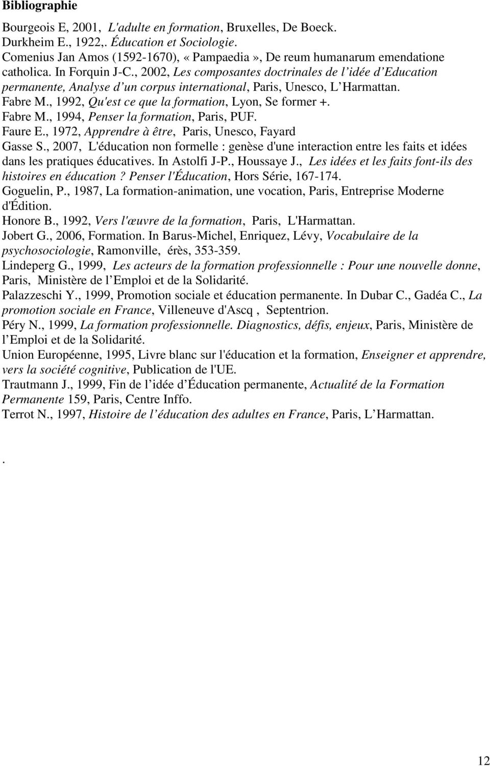 , 2002, Les composantes doctrinales de l idée d Education permanente, Analyse d un corpus international, Paris, Unesco, L Harmattan. Fabre M., 1992, Qu'est ce que la formation, Lyon, Se former +.