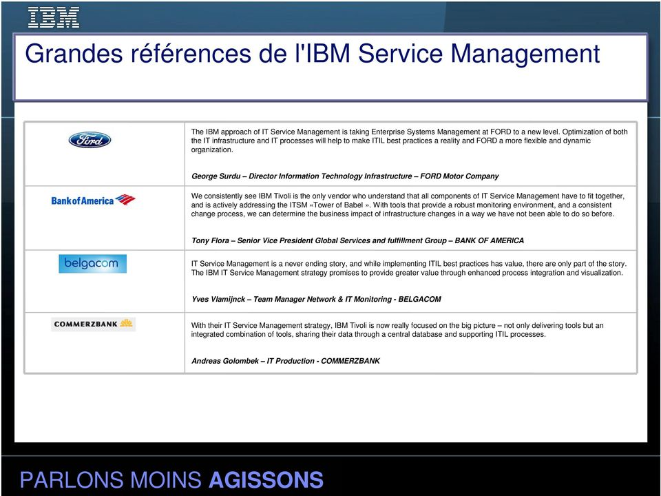 George Surdu Director Information Technology Infrastructure FORD Motor Company We consistently see IBM Tivoli is the only vendor who understand that all components of IT Service Management have to