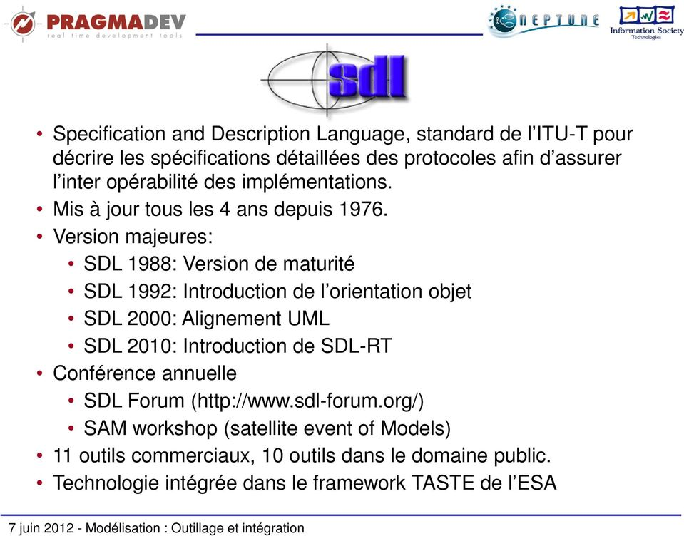 Version majeures: SDL 1988: Version de maturité SDL 1992: Introduction de l orientation objet SDL 2000: Alignement UML SDL 2010: Introduction de