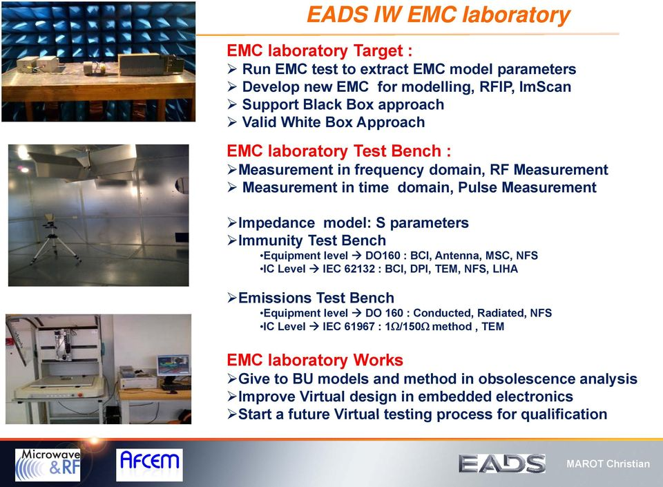 Equipment level DO160 : BCI, Antenna, MSC, NFS IC Level IEC 62132 : BCI, DPI, TEM, NFS, LIHA Emissions Test Bench Equipment level DO 160 : Conducted, Radiated, NFS IC Level IEC 61967 :