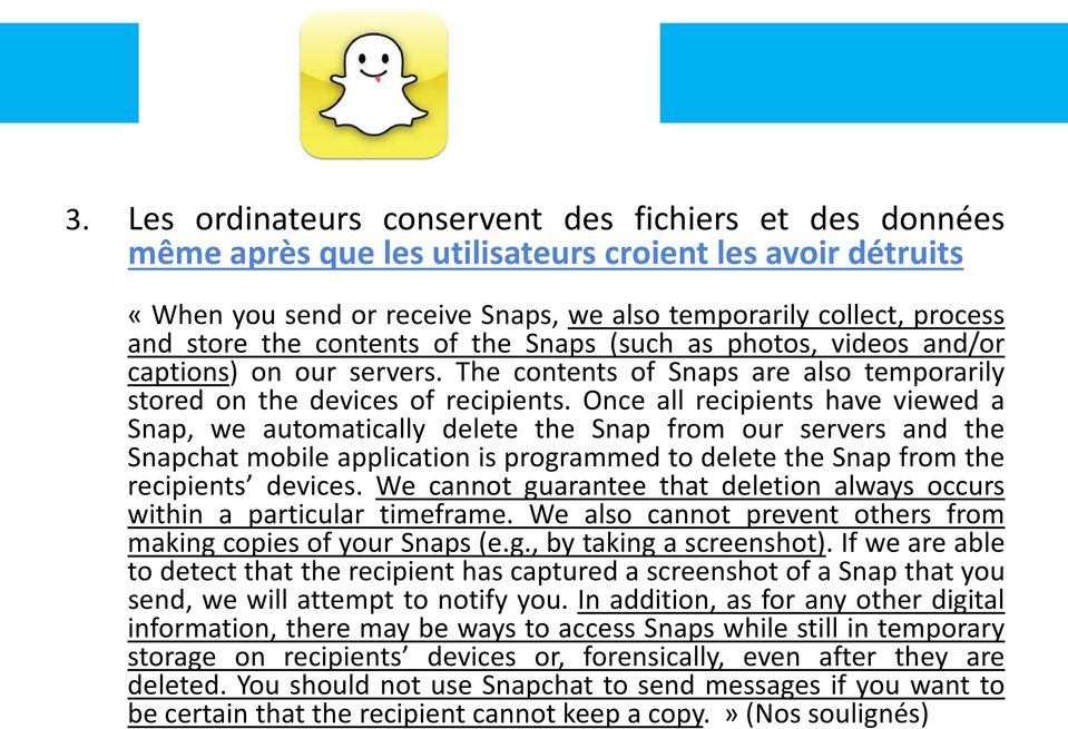 Once all recipients have viewed a Snap, we automatically delete the Snap from our servers and the Snapchat mobile application is programmed to delete the Snap from the recipients devices.