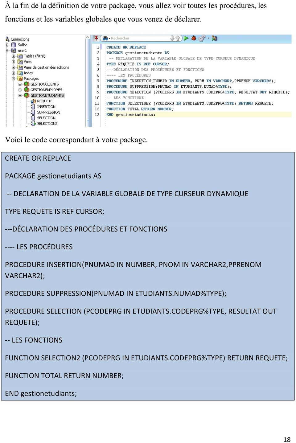 CREATE OR REPLACE PACKAGE gestionetudiants AS -- DECLARATION DE LA VARIABLE GLOBALE DE TYPE CURSEUR DYNAMIQUE TYPE REQUETE IS REF CURSOR; ---DÉCLARATION DES PROCÉDURES ET FONCTIONS ----