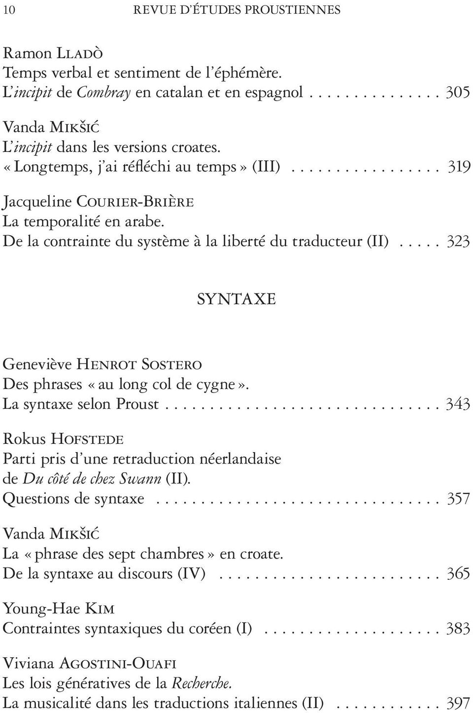 .. 323 SYNTAXE Des phrases «au long col de cygne». La syntaxe selon Proust.... 343 Rokus Hofstede Parti pris d une retraduction néerlandaise de Du côté de chez Swann (II). Questions de syntaxe.