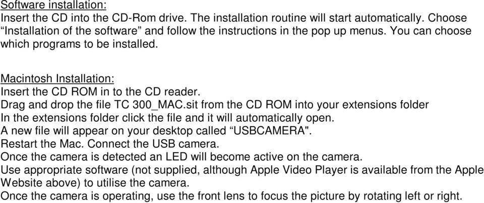 "sit from the CD ROM into your extensions folder In the extensions folder click the file and it will automatically open. A new file will appear on your desktop called USBCAMERA"". Restart the Mac."