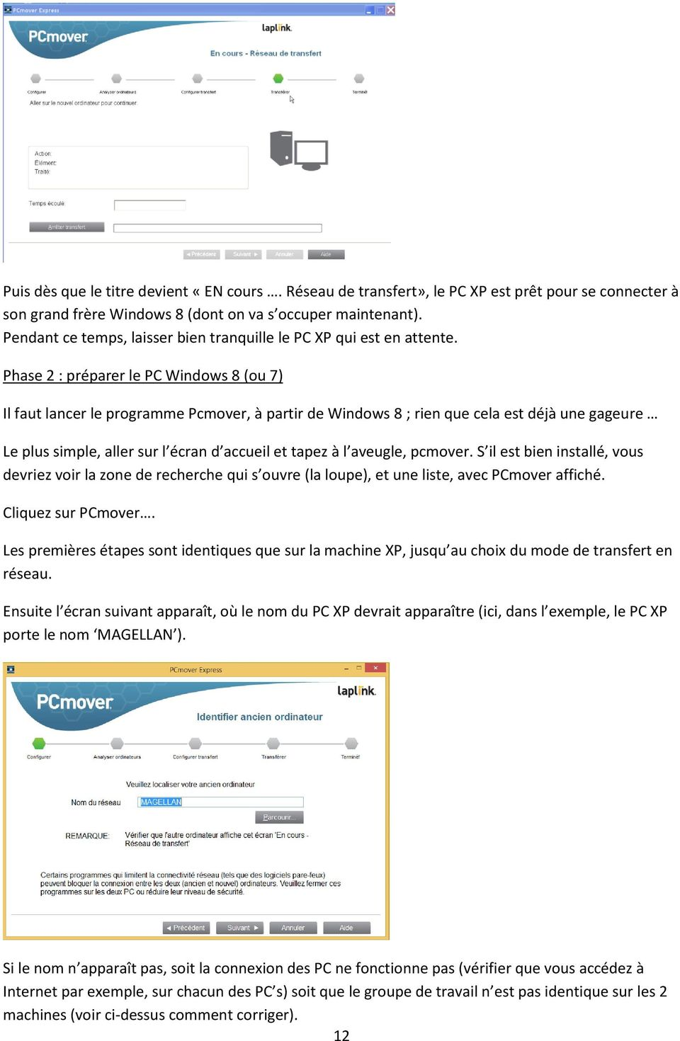 Phase 2 : préparer le PC Windows 8 (ou 7) Il faut lancer le programme Pcmover, à partir de Windows 8 ; rien que cela est déjà une gageure Le plus simple, aller sur l écran d accueil et tapez à l