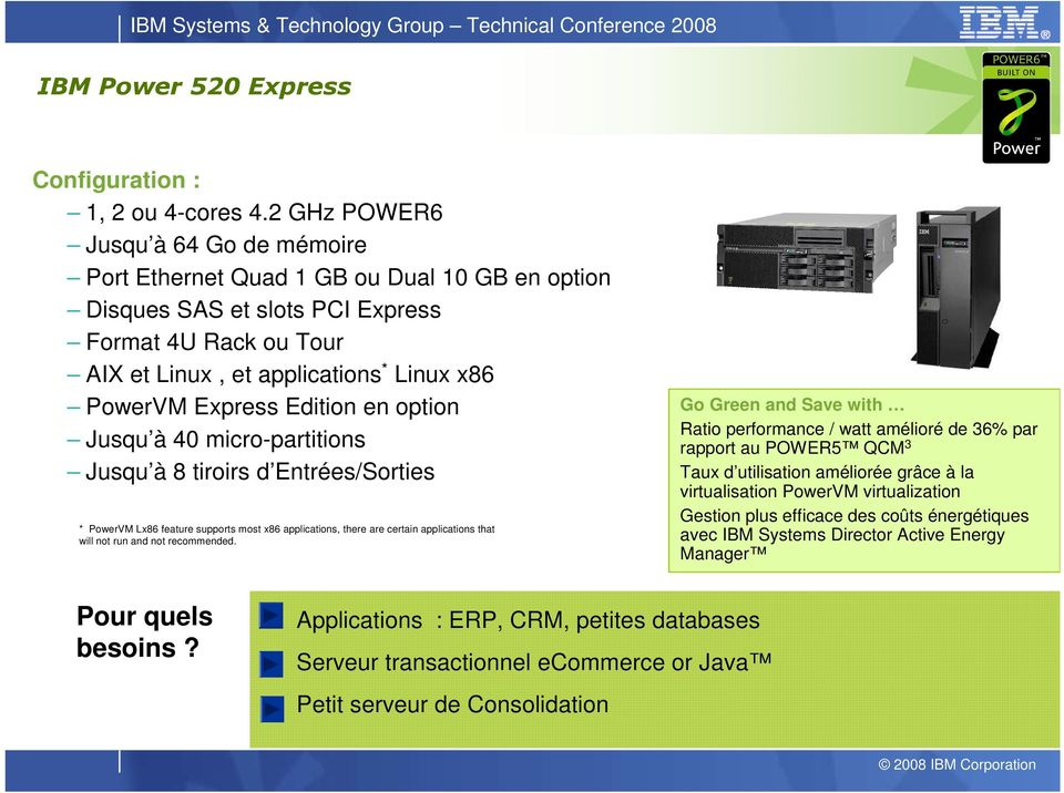 Edition en option Jusqu à 40 micro-partitions Jusqu à 8 tiroirs d Entrées/Sorties * PowerVM Lx86 feature supports most x86 applications, there are certain applications that will not run and not
