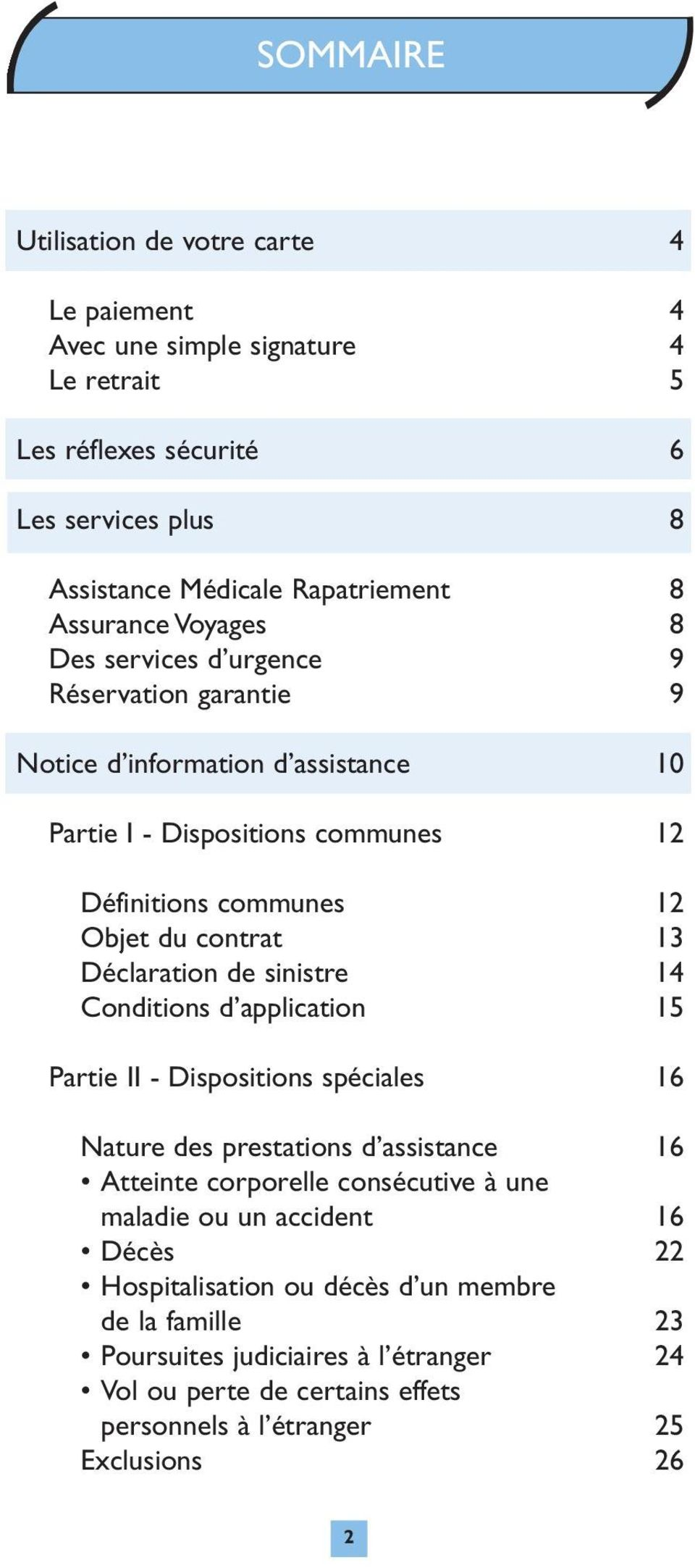 Déclaration de sinistre 14 Conditions d application 15 Partie II - Dispositions spéciales 16 Nature des prestations d assistance 16 Atteinte corporelle consécutive à une maladie ou