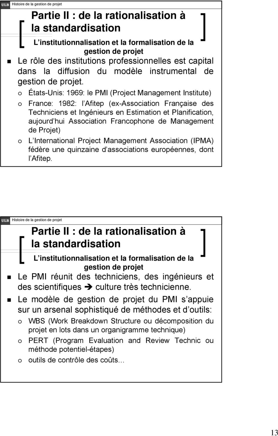 États-Unis: 1969: le PMI (Project Management Institute) France: 1982: l Afitep (ex-association Française des Techniciens et Ingénieurs en Estimation et Planification, aujourd hui Association